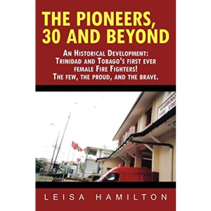 The Pioneers, 30 and Beyond: An Historical Development: Trinidad and Tobago's First Ever Female Fire Fighters! the Few, the Proud, and the Brave.