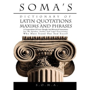 Soma's Dictionary of Latin Quotations, Maxims and Phrases: A Compendium of Latin Thought and Rhetorical Instruments for the Speaker, Author and Legal Practitioner Who Must Stand Out and Excel!