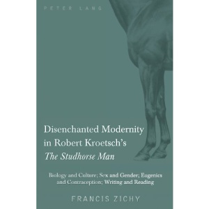 Disenchanted Modernity in Robert Kroetsch's the Studhorse Man: Biology and Culture; Sex and Gender; Eugenics and Contraception; Writing and Reading