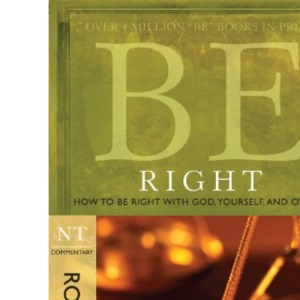 Be Right: How to Be Right with God, Yourself, and Others: NT Commentary Romans