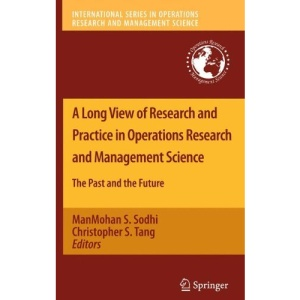 A Long View of Research and Practice in Operations Research and Management Science: The Past and the Future (International Series in Operations Research & Management Science)