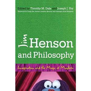 Jim Henson and Philosophy: Imagination and the Magic of Mayhem