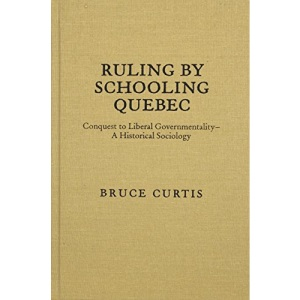 Ruling by Schooling Quebec: Conquest to Liberal Governmentality - an Historical Sociology