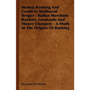 Money, Banking and Credit in Mediaeval Bruges - Italian Merchant Bankers, Lombards and Money Changers - A Study in the Origins of Banking