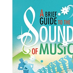 A Brief Guide to The Sound of Music (Brief Histories): 50 Years of the Legendary Musical and the Family who Inspired It