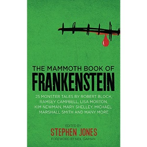 The Mammoth Book of Frankenstein: 25 monster tales by Robert Bloch, Ramsey Campbell, Paul J. McCauley, Lisa Morton, Kim Newman, Mary W. Shelley and many more (Mammoth Books)