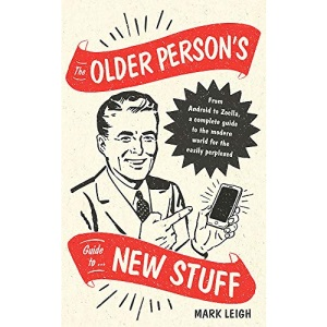 The Older Person's Guide to New Stuff: From Android to Zoella, a complete guide to the modern world for the easily perplexed