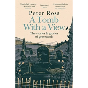 A Tomb With a View – The Stories & Glories of Graveyards: A Financial Times Book of the Year
