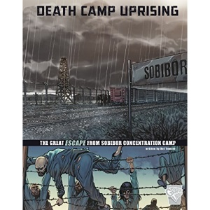 Great Escapes of World War II: Death Camp Uprising: The Escape from Sobibor Concentration Camp