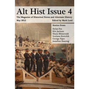 Alt Hist Issue 4: The Magazine of Historical Fiction and Alternate History: Volume 4