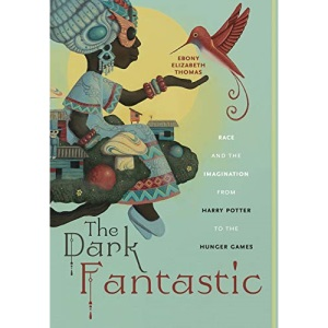 The Dark Fantastic: Race and the Imagination from Harry Potter to the Hunger Games: 13 (Postmillennial Pop)