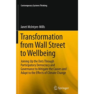 Transformation from Wall Street to Wellbeing: Joining Up the Dots Through Participatory Democracy and Governance to Mitigate the Causes and Adapt to ... Change (Contemporary Systems Thinking)