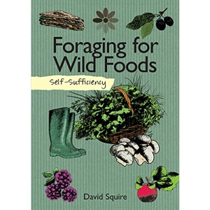 Self-Sufficiency: Foraging for Wild Foods (IMM Lifestyle Books) Learn How, Where, & When to Find Herbs, Fruits, Nuts, Mushrooms, Seaweeds, & ... How to Gather, Store, & Prepare Your Finds: 7