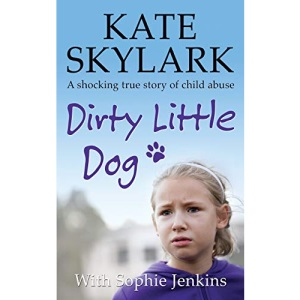Dirty Little Dog: A Horrifying True Story of Child Abuse, and the Little Girl Who Couldn't Tell a Soul: Volume 1 (Skylark Child Abuse True Stories)