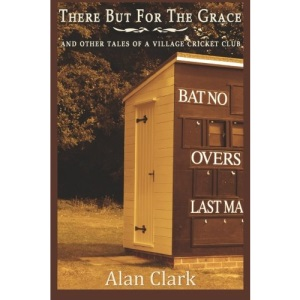 There But For The Grace: And Other Tales of a Village Cricket Club