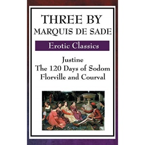 Three by Marquis de Sade: Justine, the 120 Days of Sodom, Florville and Courval