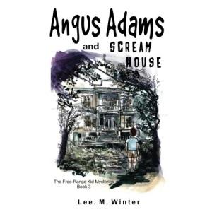 Angus Adams and Scream House: Book 3 of The Free-Range Kid Mysteries: Volume 3