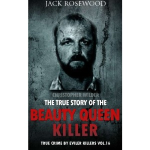 Christopher Wilder: The True Story of The Beauty Queen Killer: Historical Serial Killers and Murderers: Volume 16 (True Crime by Evil Killers)