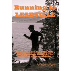 Running To Leadville: Life, Love, Loss and a 100 Mile Ultra Marathon Through The Colorado Rockies