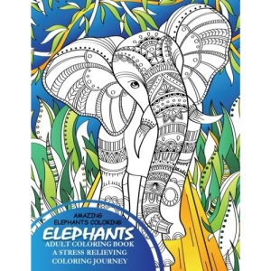 Elephants Adult Coloring Book - A Stress Relieving Coloring Journey: 1 (Amazing Animals)