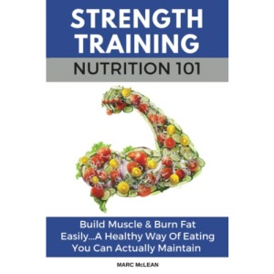 Strength Training Nutrition 101: Build Muscle & Burn Fat Easily...A Healthy Way Of Eating You Can Actually Maintain: 2 (Strength Training 101)
