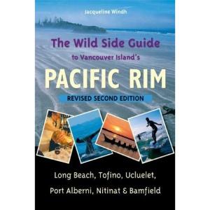 Wild Side Guide to Vancouver Island's Pacific Rim: Long Beach, Tofino, Ucluelet, Port Alberni, Nitinat & Bamfield
