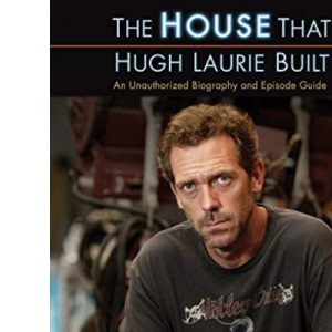 HOUSE THAT HUGH LAURIE BUILT, THE: An Unauthorized Biography and Episode Guide