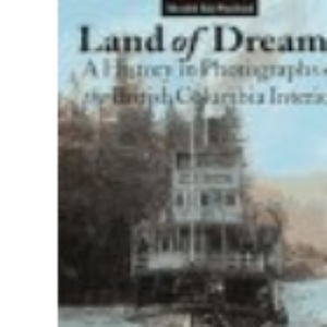 Land of Dreams: A History in Photographs of British Columbia Interior