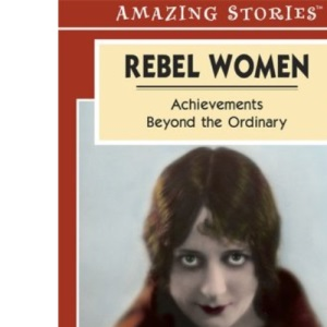 Rebel Women: Achievements Beyond the Ordinary (Amazing Stories (Altitude Publishing))