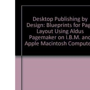 Desktop Publishing by Design: Blueprints for Page Layout Using Aldus Pagemaker on I.B.M. and Apple Macintosh Computers