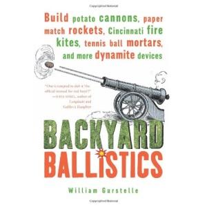 Backyard Ballistics: Build Potato Cannons, Paper Match Rockets, Cincinnati Fire Kites, Tennis Ball Mortars and More Dynamite Devices
