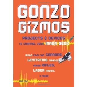 Gonzo Gizmos: Projects and Devices to Channel Your Inner Geek