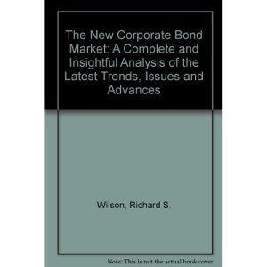 The New Corporate Bond Market: A Complete and Insightful Analysis of the Latest Trends, Issues and Advances