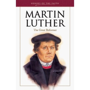 Martin Luther: Heroes: The Great Reformer (Heroes of the faith)
