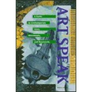 ArtSpeak: A Guide to Contemporary Ideas, Movements and Buzzwords, 1945 to the Present
