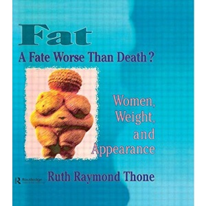Fat - A Fate Worse Than Death?: Women, Weight, and Appearance (Haworth Innovations in Feminist Studies)