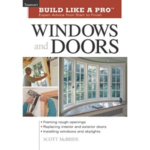 Build Like a Pro: Expert Advice from Start to Finish: Windows and Doors