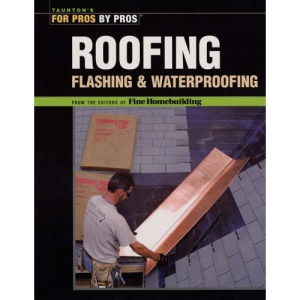 Roofing, Flashing and Waterproofing (For Pros, by Pros)