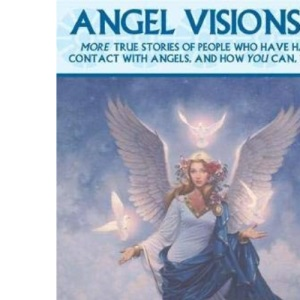 Angel Visions II: More True Stories of People Who Have Seen Angels and How You Can See Angels, Too!: v. 2