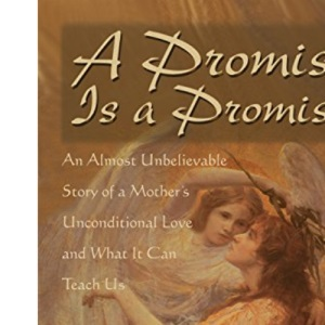 A Promise Is A Promise: An Almost Unbelieveable Story of a Mother's Unconditional Love and What It Can Teach Us: An Almost Unbelievable Story of a Mother's Unconditional Love and What It Can Teach Us