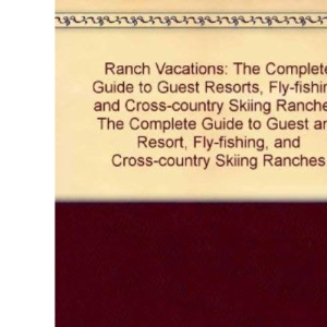 Ranch Vacations: The Complete Guide to Guest Resorts, Fly-fishing, and Cross-country Skiing Ranches