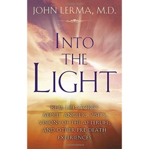 Into the Light: Real LIfe Stories About Angelic Visits, Visions of the Afterlife, and Other Pre-death Experiences