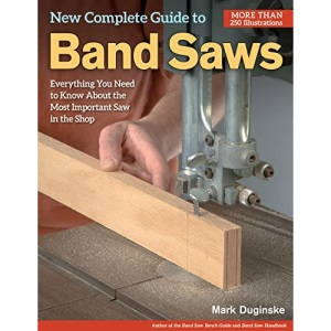 New Complete Guide to Band Saws: Everything You Need to Know About the Most Important Saw in the Shop (Fox Chapel Publishing) How to Choose, Setup, Use, & Maintain Your Band Saw, plus Troubleshooting