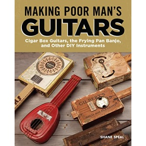 Making Poor Man's Guitars: Cigar Box Guitars, the Frying Pan Banjo and Other DIY Instruments (Fox Chapel Publishing) Step-by-Step CBG Projects, ... Cigar Box Guitars and Other DIY Instruments