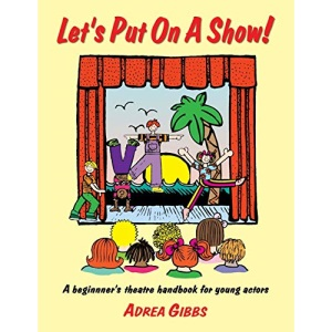Let's Put on a Show!: A Beginner's Theatre Handbook for Young Actors