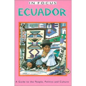 Ecuador in Focus: A Guide to the People, Politics, and Culture (In Focus Guides)