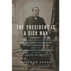 The President Is a Sick Man: Wherein the Supposedly Virtuous Grover Cleveland Survives a Secret Surgery at Sea and Vilifies the Courageous Newspape