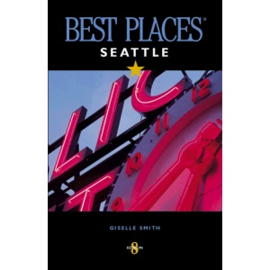 Best Places Seattle: The Most Discriminating Guide to Seattle's Restaurants, Shops, Hotels, Nightlife, Arts, Sights, & Outings