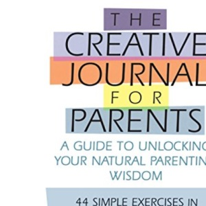 The Creative Journal for Parents: A Guide to Unlocking Your Natural Parenting Wisdom