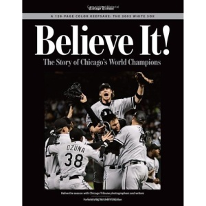 Believe It White Sox: The Story of Chicago's World Champions